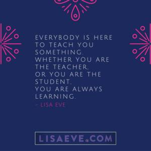 Everybody is here to teach you something…