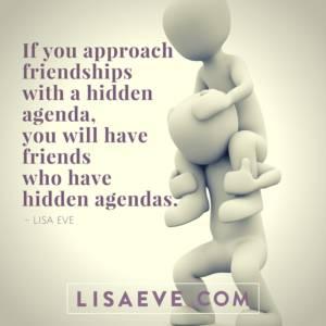 If you approach friendships – hidden agenda