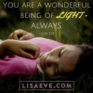 You are a wonderful being of LIGHT – ALWAYS.