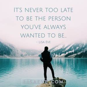 Its-never-too-late-to-be-the-person-youve-always-wanted-to-be…